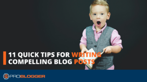 11 Quick Tips for Writing Compelling Blog Posts –