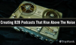 Creating B2B Podcasts That Rise Above The Noise –