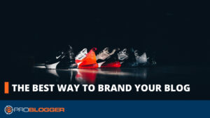 The Best Way to Brand YourBlog –
