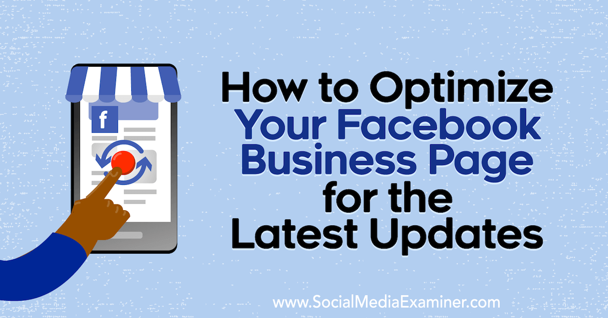 How to Optimize Your Facebook Business Page for the Latest Updates : Social Media Examiner