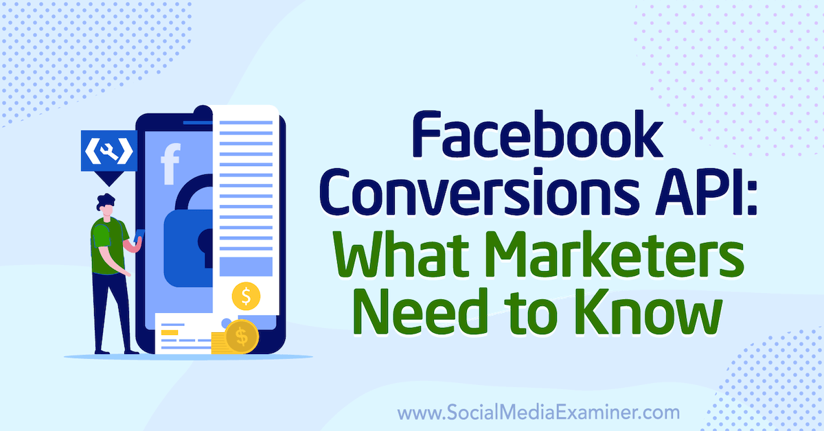 Facebook Conversions API: What Marketers Need to Know : Social Media Examiner