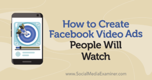 How to Create Facebook Video Ads People Will Watch –