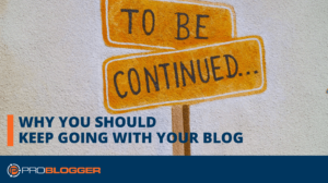 Why You Should Keep Going with Your Blog –