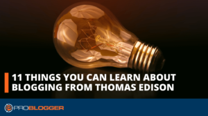 11 Things You Can Learn about Blogging from Thomas Edison –
