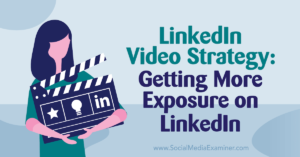 LinkedIn Video Strategy: Getting More Exposure on LinkedIn : Social Media Examiner