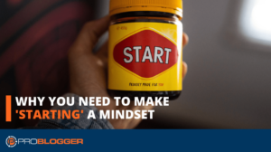 Why You Need to Make 'Starting' a Mindset –