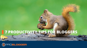 7 Productivity Tips for Bloggers –