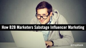 5 Ways B2B Marketers Sabotage Influencer Marketing Success –