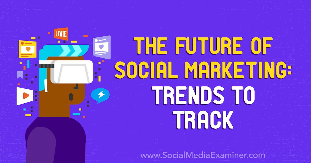 The Future of Social Marketing: Trends to Track : Social Media Examiner