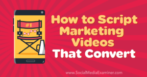 How to Script Marketing Videos That Convert –