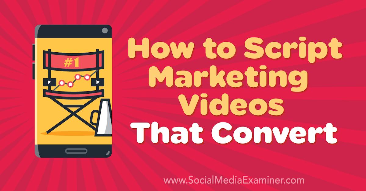 How to Script Marketing Videos That Convert : Social Media Examiner
