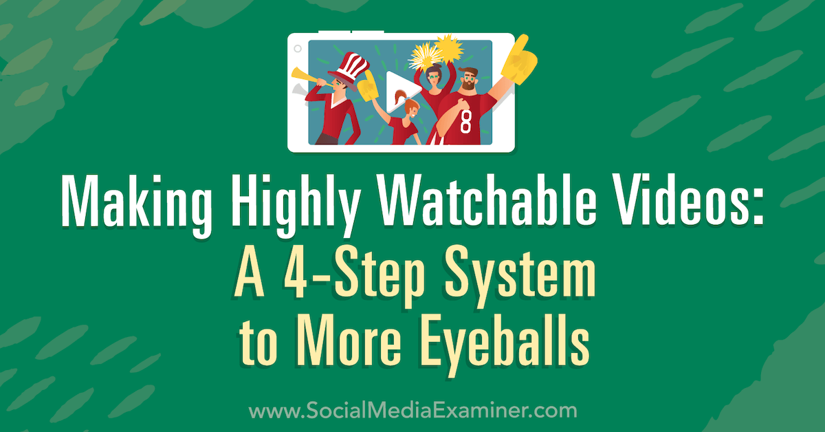 Making Highly Watchable Videos: A 4-Step System to More Eyeballs : Social Media Examiner