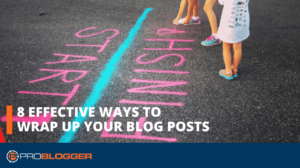 8 Effective Ways to Wrap up Your Blog Posts –