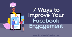 7 Ways to Improve Your Facebook Engagement : Social Media Examiner