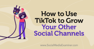 How to Use TikTok to Grow Your Other Social Channels