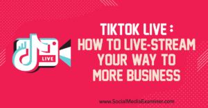 TikTok Live: How to Live-Stream Your Way to More Business : Social Media Examiner