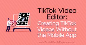 TikTok Video Editor: Creating TikTok Videos Without the Mobile App