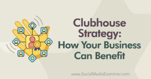 Clubhouse Strategy: How Your Business Can Benefit