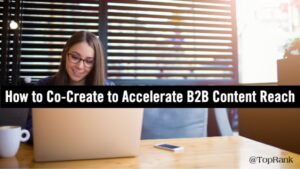 How to Accelerate Reach and Engagement of B2B Content Through Co-Creation –