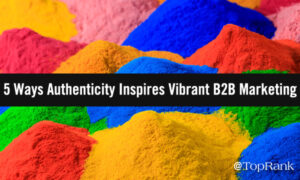 5 Ways Authenticity Inspires Vibrant B2B Marketing –