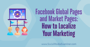 Facebook Global Pages and Market Pages: How to Localize Your Marketing