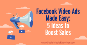Facebook Video Ads Made Easy: 5 Ideas to Boost Sales