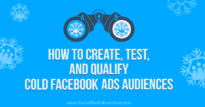 How to Create, Test, and Qualify Cold Facebook Ads Audiences