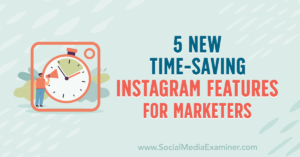 5 New Time-Saving Instagram Features for Marketers